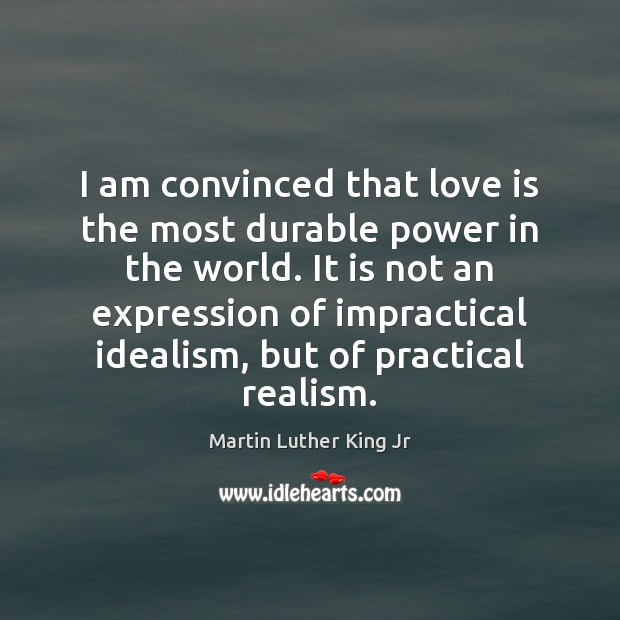 I am convinced that love is the most durable power in the Image