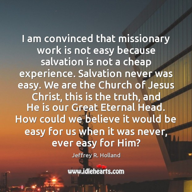 Image, I am convinced that missionary work is not easy because salvation is