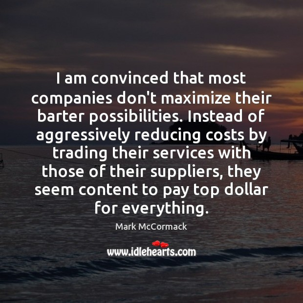 I am convinced that most companies don't maximize their barter possibilities. Instead Mark McCormack Picture Quote