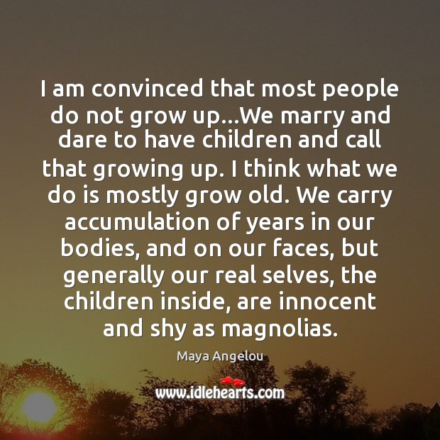 Image, I am convinced that most people do not grow up…We marry