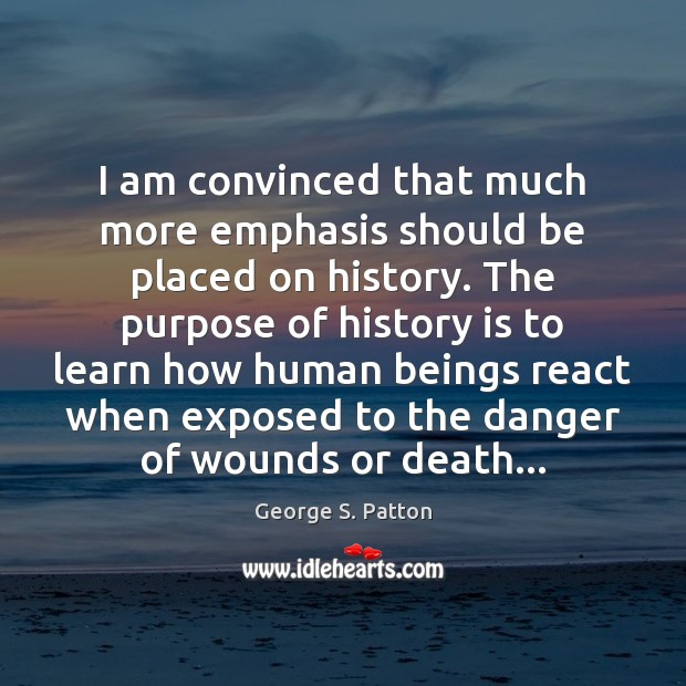 I am convinced that much more emphasis should be placed on history. History Quotes Image