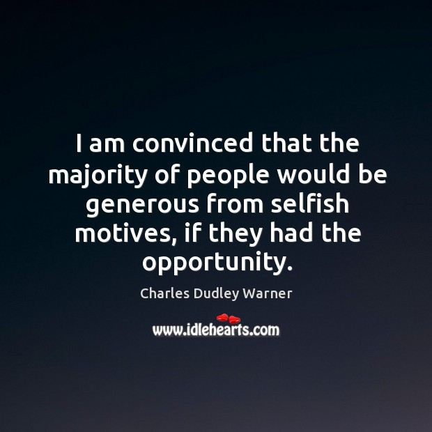 I am convinced that the majority of people would be generous from selfish motives, if they had the opportunity. Charles Dudley Warner Picture Quote