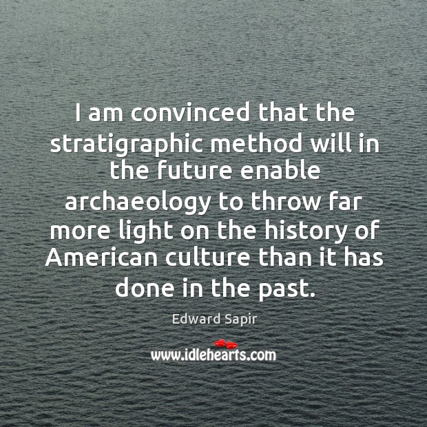 I am convinced that the stratigraphic method will in the future enable archaeology to Image