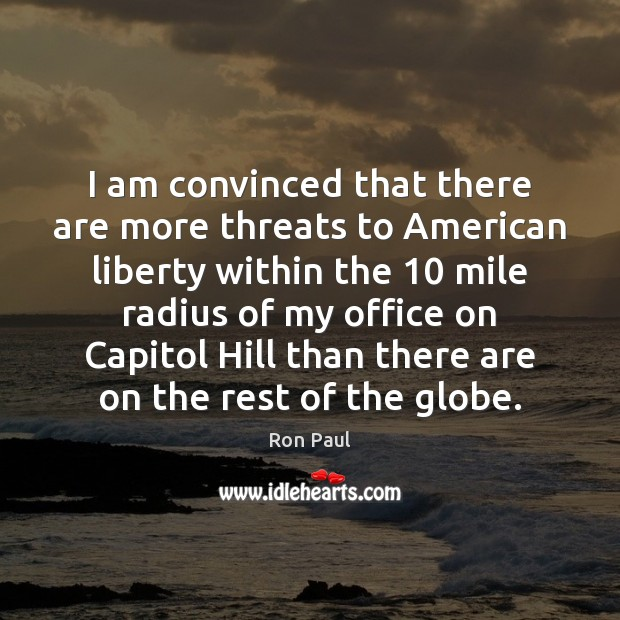Image, I am convinced that there are more threats to American liberty within