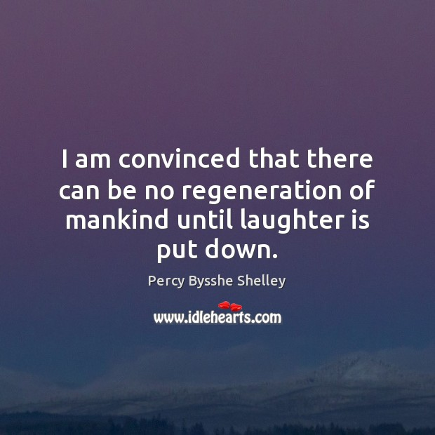 I am convinced that there can be no regeneration of mankind until laughter is put down. Percy Bysshe Shelley Picture Quote