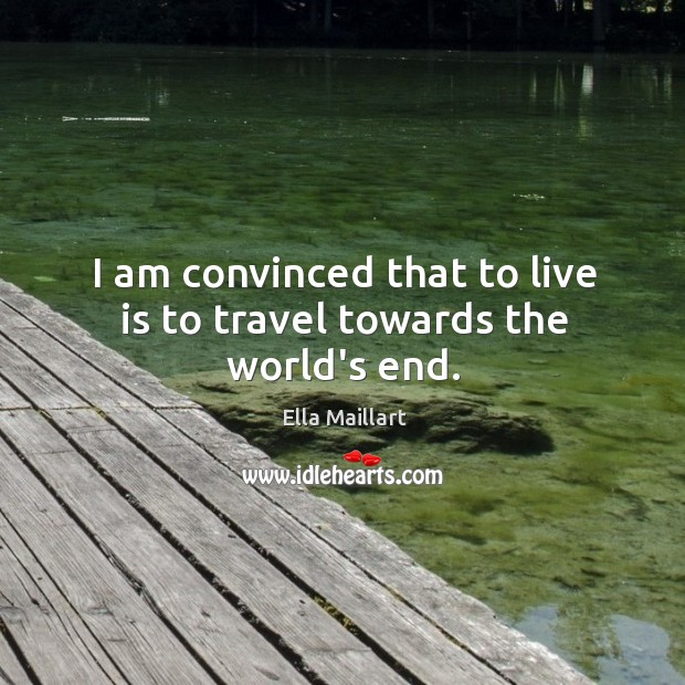 Image, I am convinced that to live is to travel towards the world's end.
