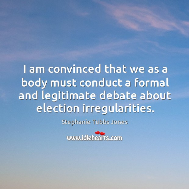 I am convinced that we as a body must conduct a formal and legitimate debate about election irregularities. Stephanie Tubbs Jones Picture Quote