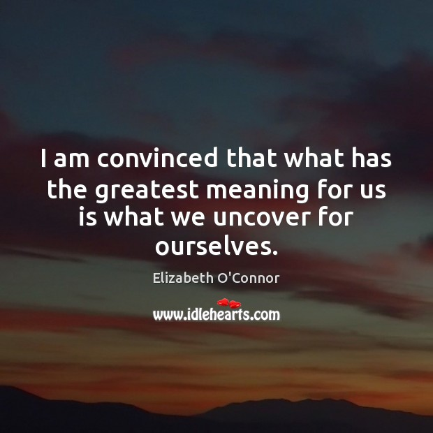 I am convinced that what has the greatest meaning for us is what we uncover for ourselves. Image