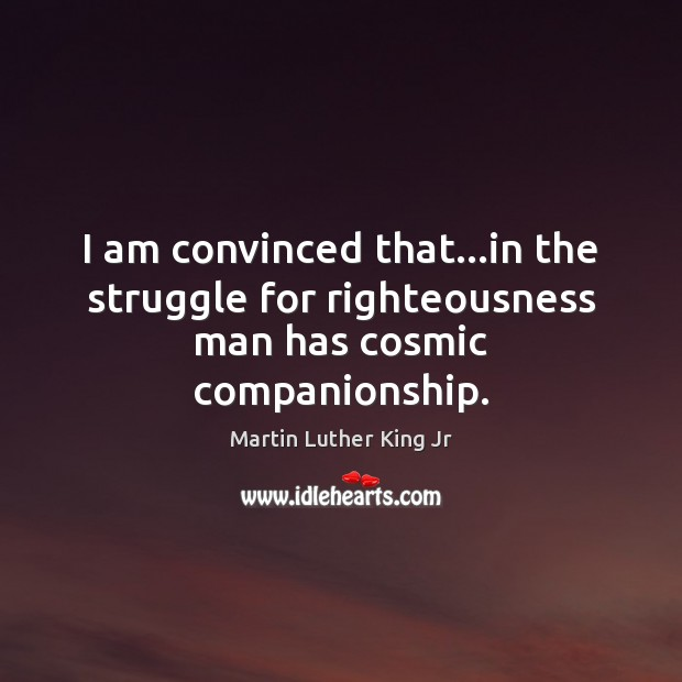 I am convinced that…in the struggle for righteousness man has cosmic companionship. Image