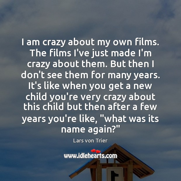 I am crazy about my own films. The films I've just made Lars von Trier Picture Quote