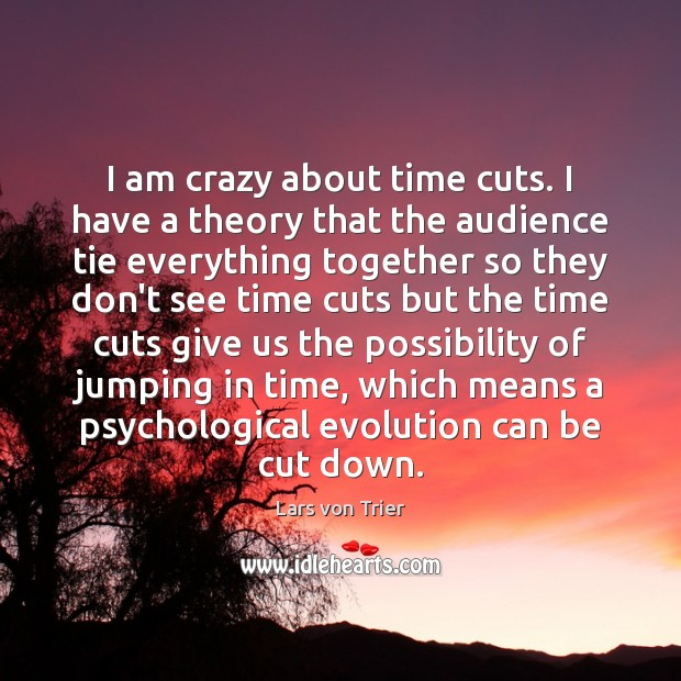 I am crazy about time cuts. I have a theory that the Lars von Trier Picture Quote