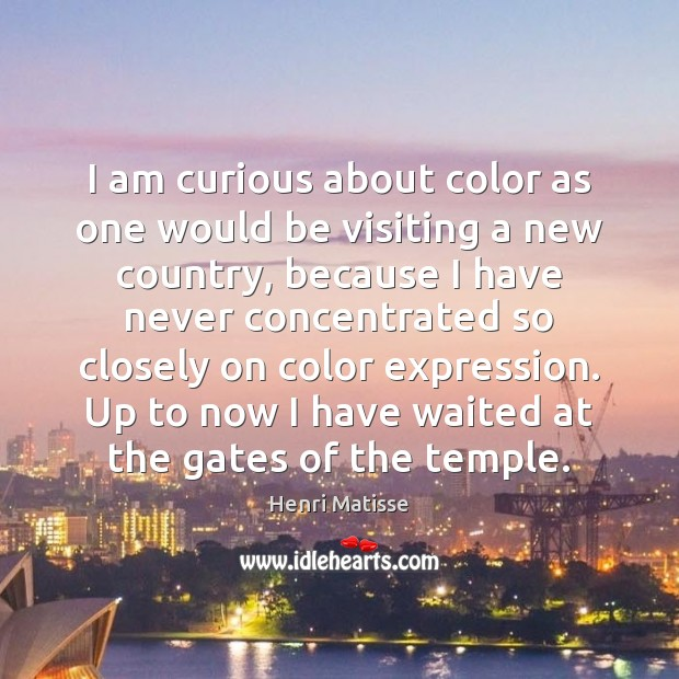 I am curious about color as one would be visiting a new Henri Matisse Picture Quote