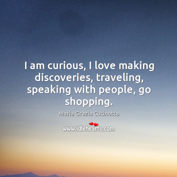I am curious, I love making discoveries, traveling, speaking with people, go shopping. Image