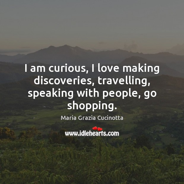 I am curious, I love making discoveries, travelling, speaking with people, go shopping. Travel Quotes Image