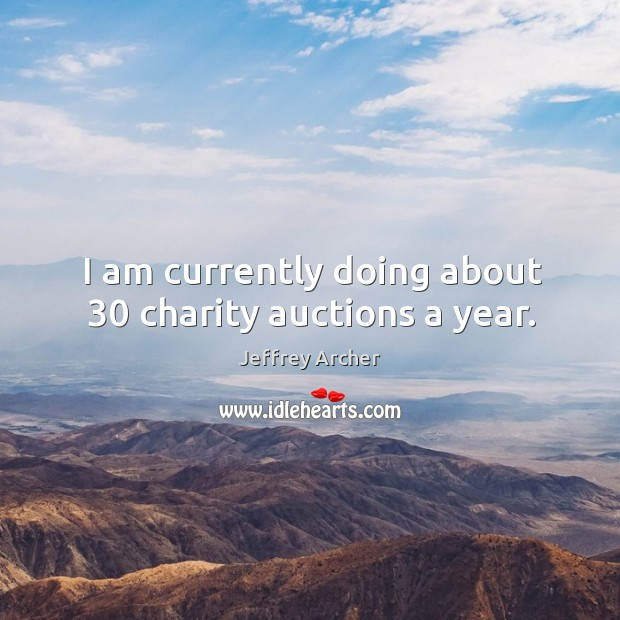 I am currently doing about 30 charity auctions a year. Jeffrey Archer Picture Quote