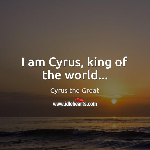I am Cyrus, king of the world… Image