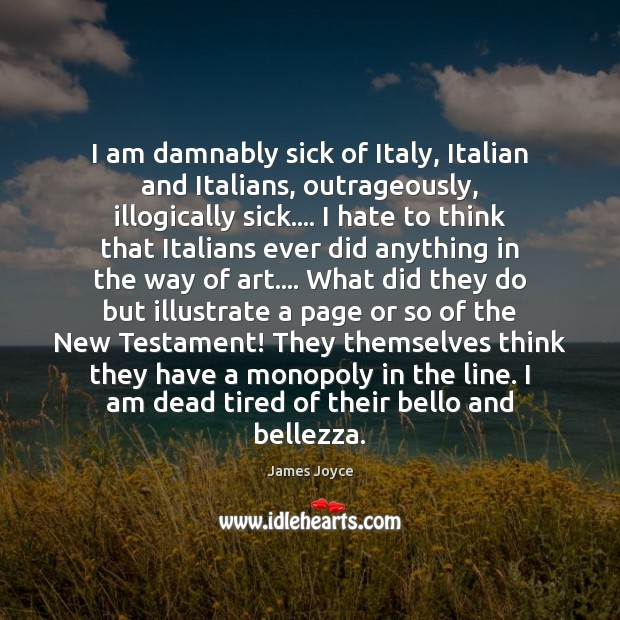 I am damnably sick of Italy, Italian and Italians, outrageously, illogically sick…. James Joyce Picture Quote