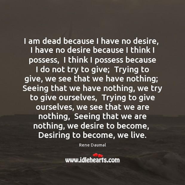 I am dead because I have no desire,  I have no desire Image