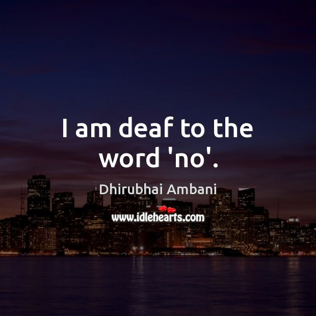 I am deaf to the word 'no'. Dhirubhai Ambani Picture Quote