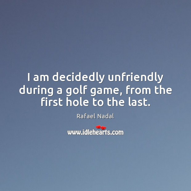 I am decidedly unfriendly during a golf game, from the first hole to the last. Rafael Nadal Picture Quote