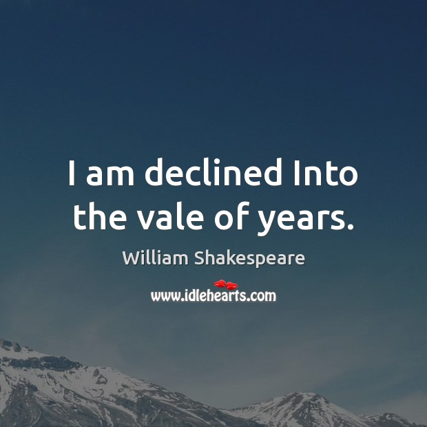 I am declined Into the vale of years. Image