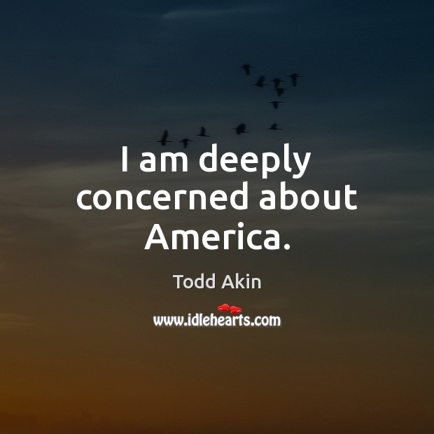 I am deeply concerned about America. Todd Akin Picture Quote