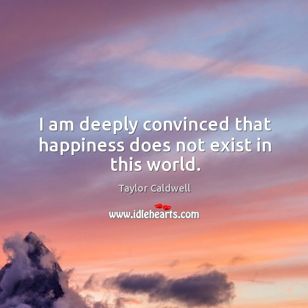 I am deeply convinced that happiness does not exist in this world. Taylor Caldwell Picture Quote