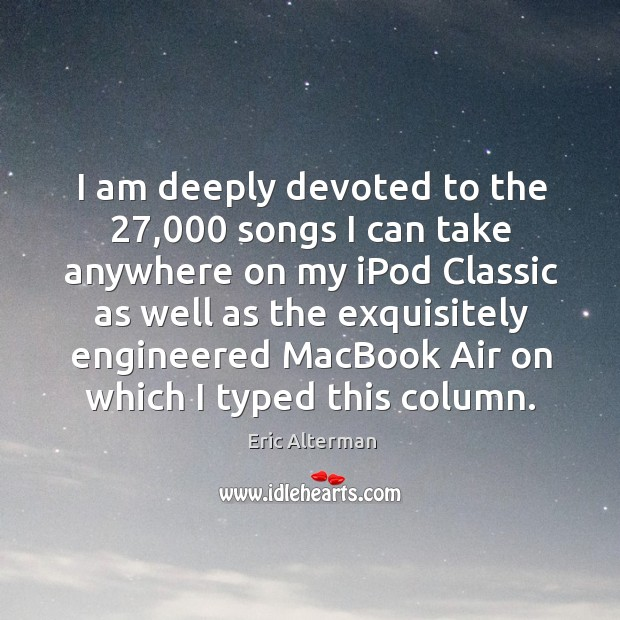 I am deeply devoted to the 27,000 songs I can take anywhere on my ipod classic as Eric Alterman Picture Quote
