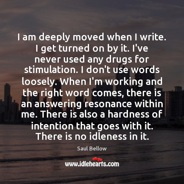 I am deeply moved when I write. I get turned on by Saul Bellow Picture Quote