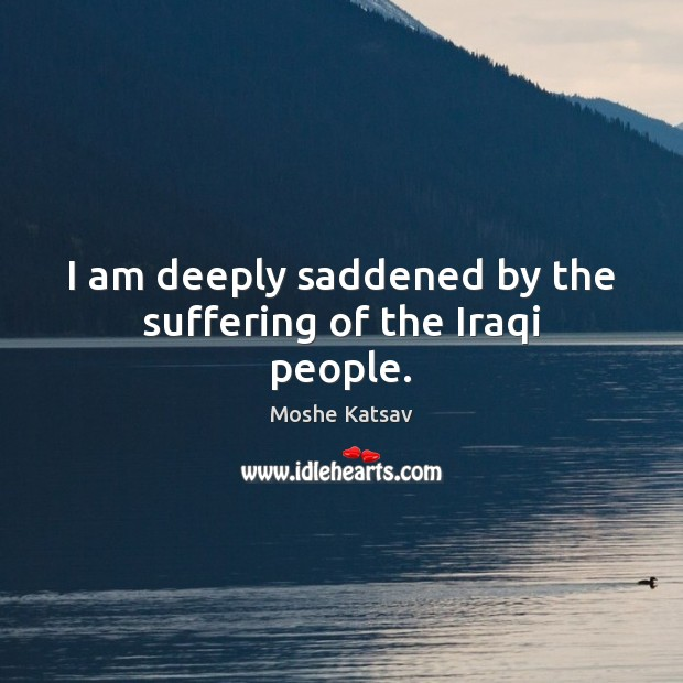 I am deeply saddened by the suffering of the Iraqi people. Moshe Katsav Picture Quote