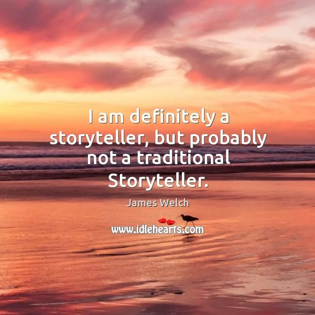 I am definitely a storyteller, but probably not a traditional storyteller. Image