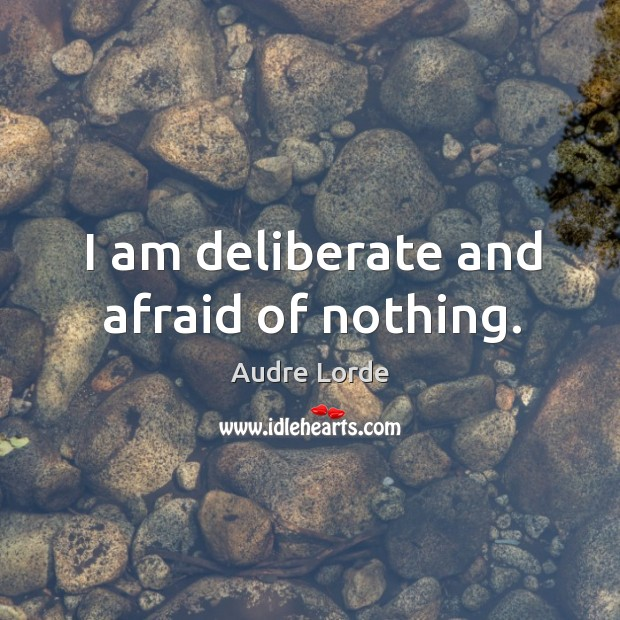 I am deliberate and afraid of nothing. Audre Lorde Picture Quote