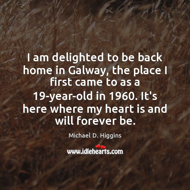 I am delighted to be back home in Galway, the place I Michael D. Higgins Picture Quote