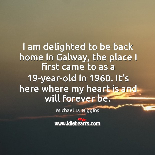 I am delighted to be back home in galway, the place I first came to as a 19-year-old in 1960. Michael D. Higgins Picture Quote
