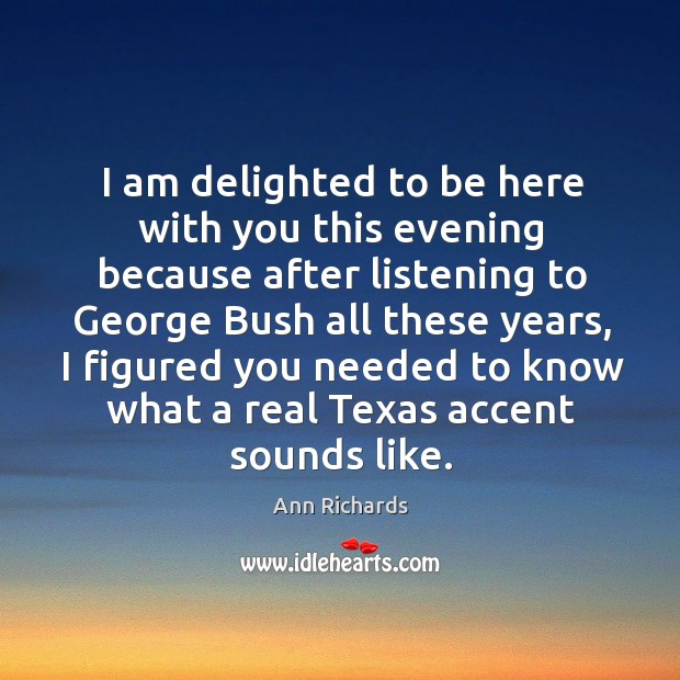 Image, I am delighted to be here with you this evening because after listening to george bush all these years
