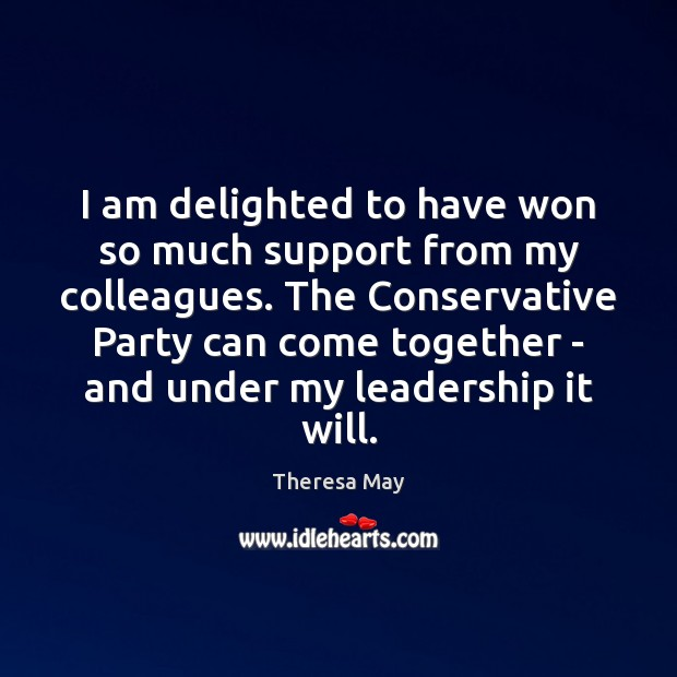 I am delighted to have won so much support from my colleagues. Theresa May Picture Quote