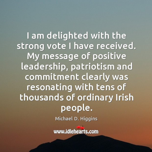 I am delighted with the strong vote I have received. My message of positive leadership Michael D. Higgins Picture Quote