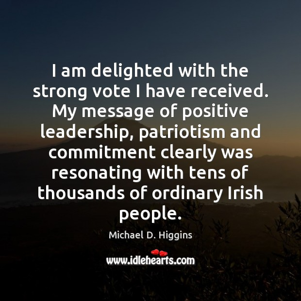 I am delighted with the strong vote I have received. My message Michael D. Higgins Picture Quote