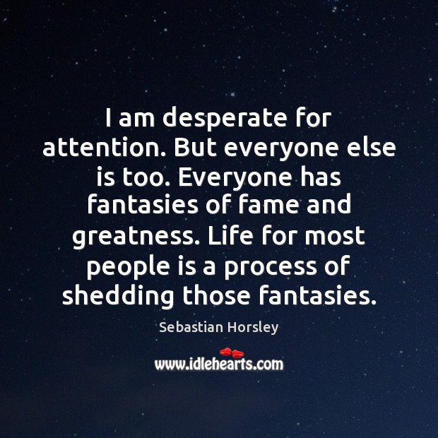 I am desperate for attention. But everyone else is too. Everyone has Sebastian Horsley Picture Quote