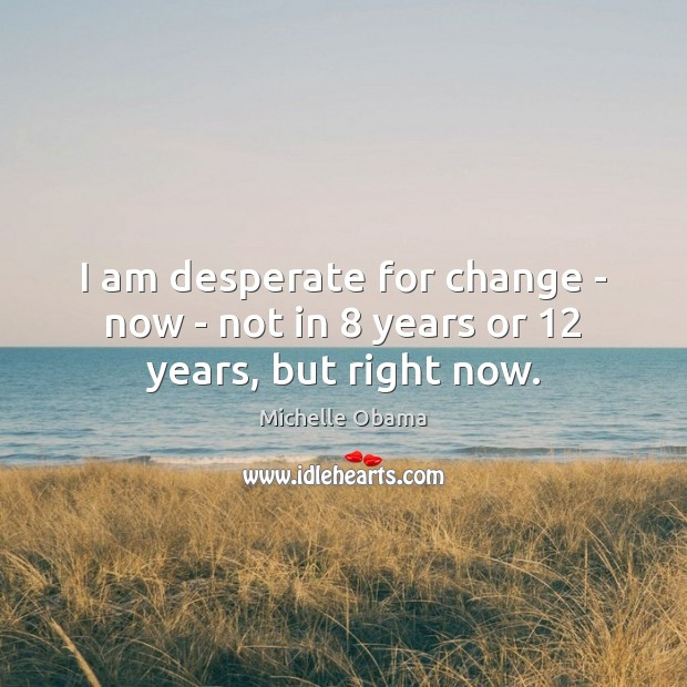 I am desperate for change – now – not in 8 years or 12 years, but right now. Image