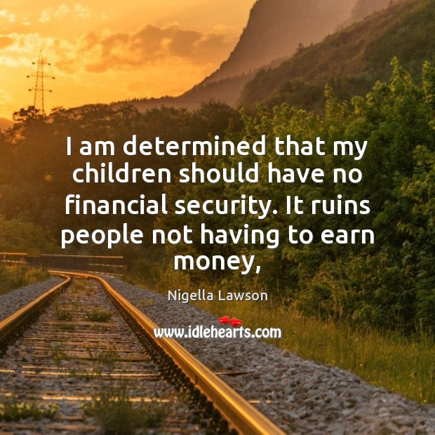 I am determined that my children should have no financial security. It Image