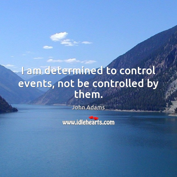 I am determined to control events, not be controlled by them. John Adams Picture Quote