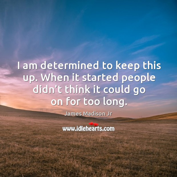 I am determined to keep this up. When it started people didn't think it could go on for too long. James Madison Jr Picture Quote