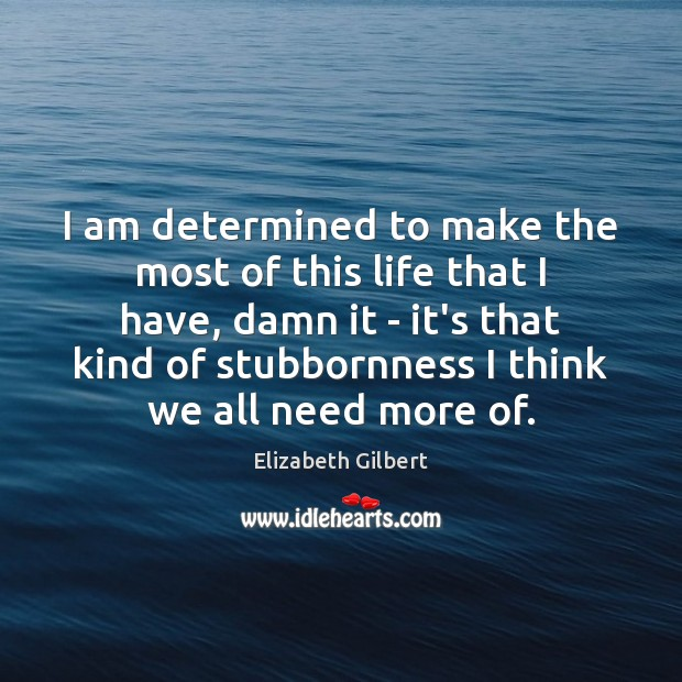 I am determined to make the most of this life that I Elizabeth Gilbert Picture Quote