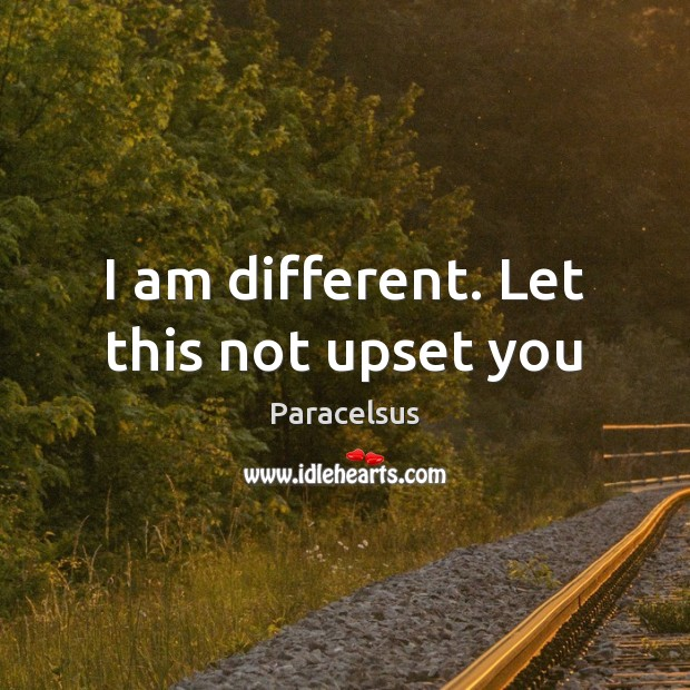 I am different. Let this not upset you Paracelsus Picture Quote