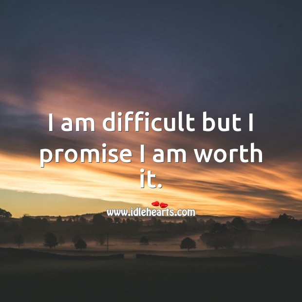 I am difficult but I promise I am worth it. Worth Quotes Image