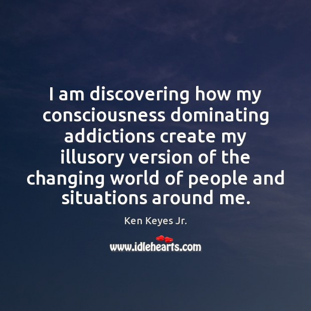 I am discovering how my consciousness dominating addictions create my illusory version Image