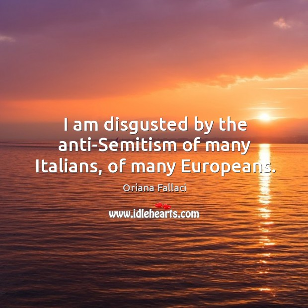 I am disgusted by the anti-semitism of many italians, of many europeans. Oriana Fallaci Picture Quote