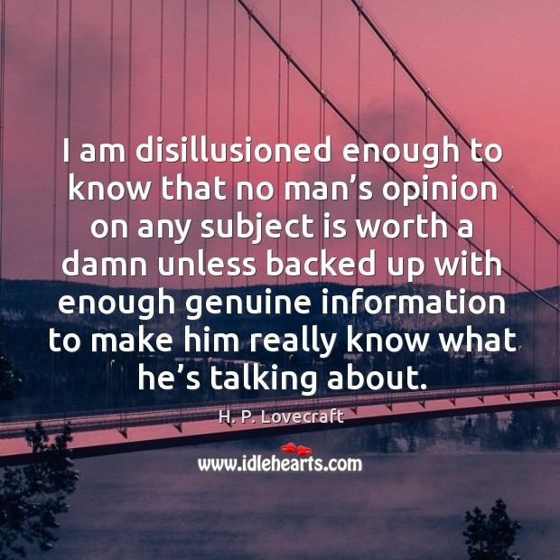 Image, I am disillusioned enough to know that no man's opinion on any subject is worth a