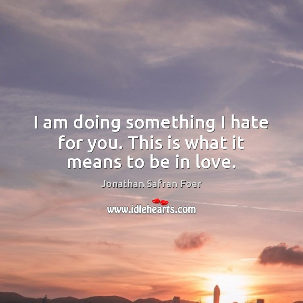 I am doing something I hate for you. This is what it means to be in love. Jonathan Safran Foer Picture Quote